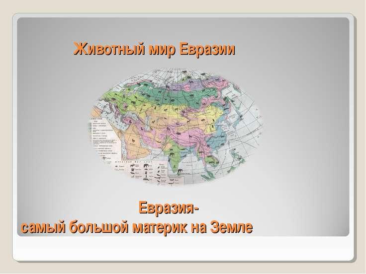 Животный мир Евразии Евразия- самый большой материк на Земле