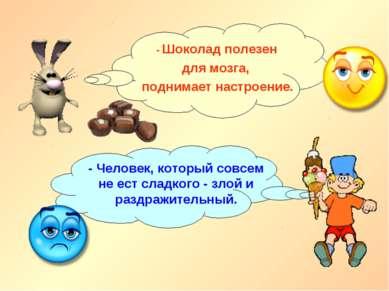 - Шоколад полезен для мозга, поднимает настроение. - Человек, который совсем ...