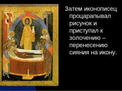 Затем иконописец процарапывал рисунок и приступал к золочению – перенесению с...