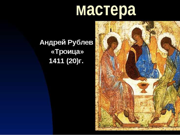 мастера Андрей Рублев «Троица» 1411 (20)г.
