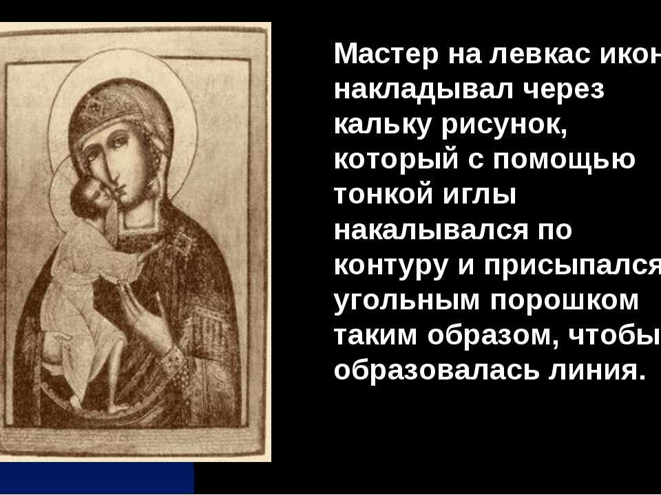 Мастер на левкас иконы накладывал через кальку рисунок, который с помощью тон...
