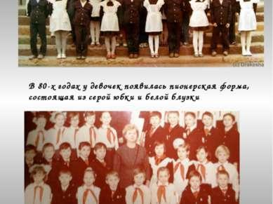 1985год В 80-х годах у девочек появилась пионерская форма, состоящая из серой...