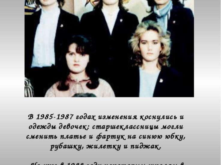 В 1985-1987 годах изменения коснулись и одежды девочек: старшеклассницы могли...