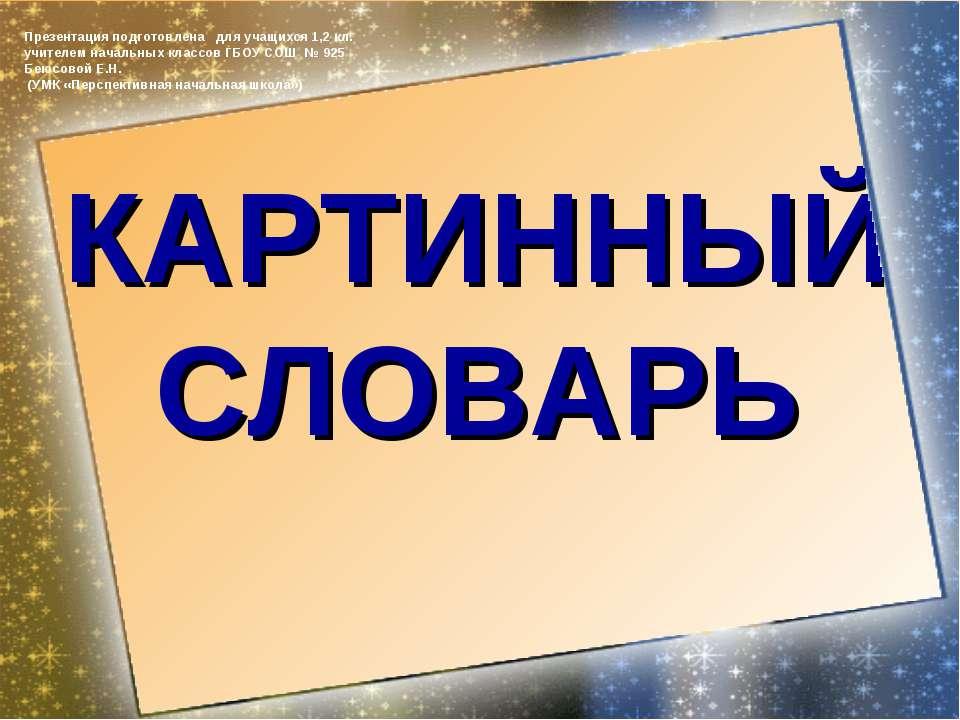 КАРТИННЫЙ СЛОВАРЬ Презентация подготовлена для учащихся 1,2 кл. учителем нача...