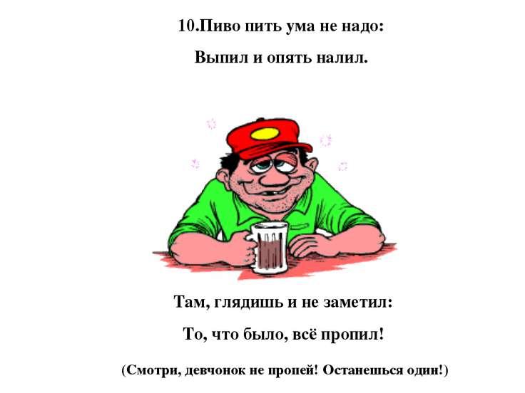 10.Пиво пить ума не надо: Выпил и опять налил. Там, глядишь и не заметил: То,...