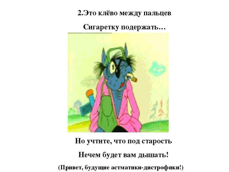 2.Это клёво между пальцев Сигаретку подержать… Но учтите, что под старость Не...