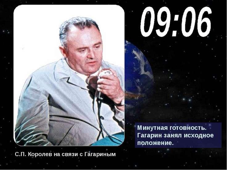 Минутная готовность. Гагарин занял исходное положение. С.П. Королев на связи ...