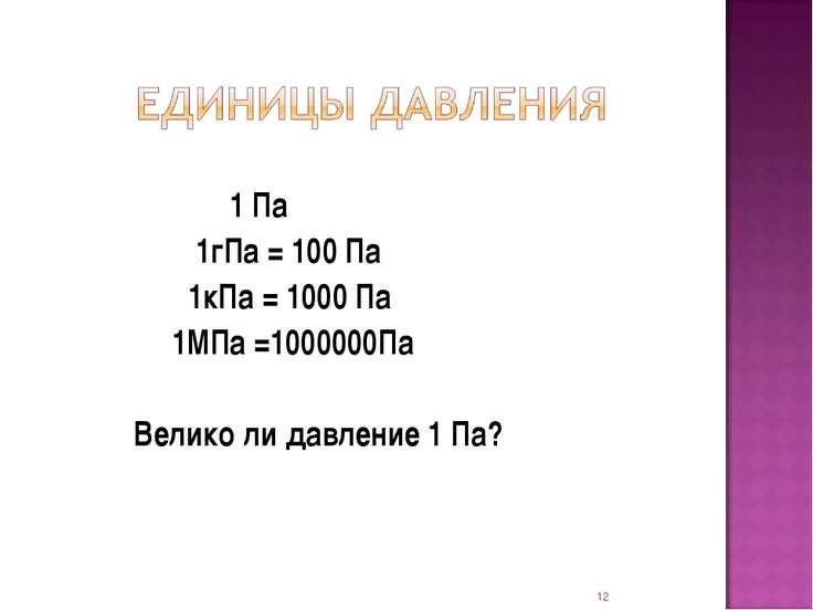 1 Па 1гПа = 100 Па 1кПа = 1000 Па 1МПа =1000000Па Велико ли давление 1 Па? *