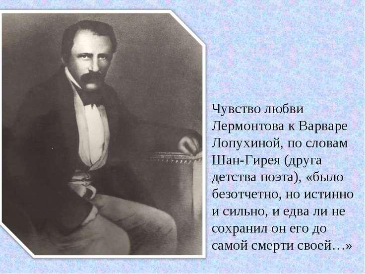 Чувство любви Лермонтова к Варваре Лопухиной, по словам Шан-Гирея (друга детс...