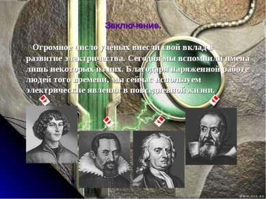 Заключение. Огромное число ученых внесли свой вклад в развитие электричества....