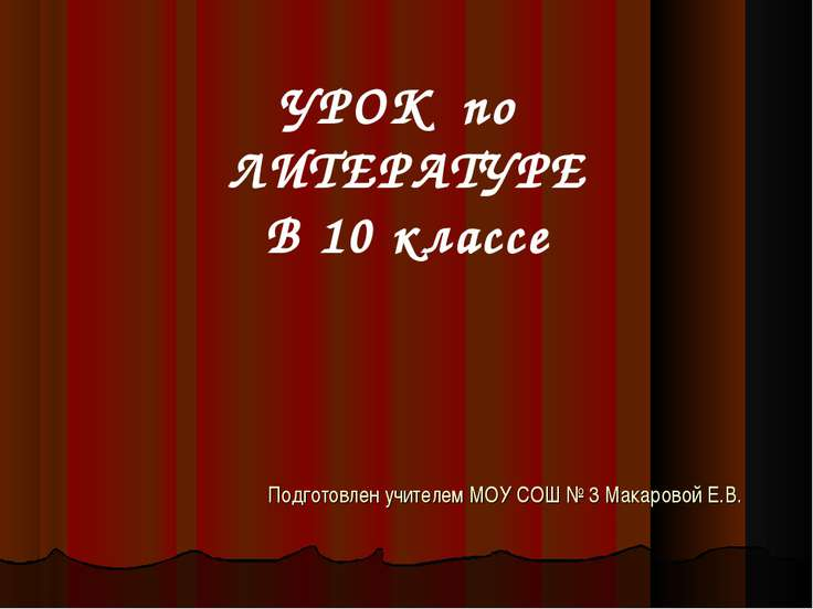 Подготовлен учителем МОУ СОШ № 3 Макаровой Е.В. УРОК по ЛИТЕРАТУРЕ В 10 классе