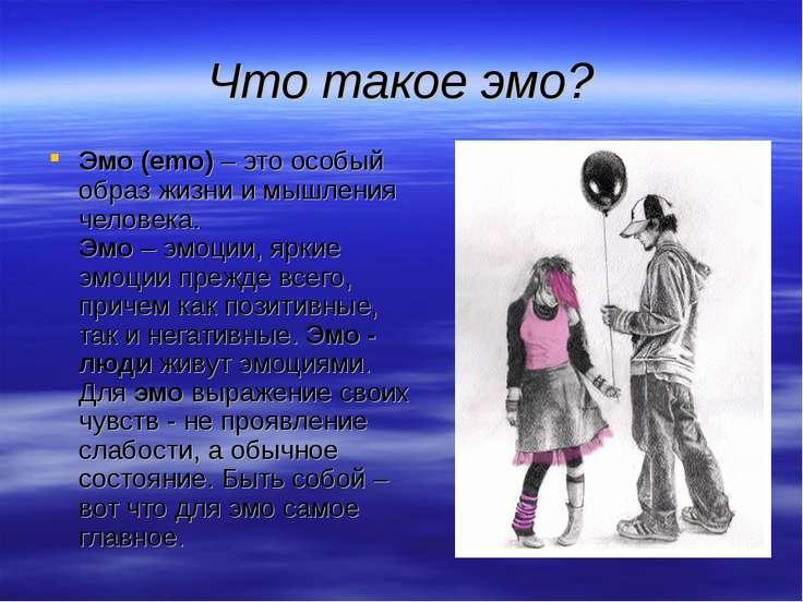 Что такое эмо? Эмо (emo) – это особый образ жизни и мышления человека. Эмо – ...