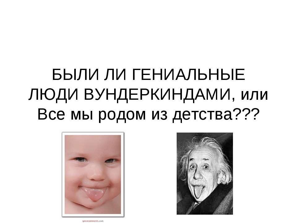 БЫЛИ ЛИ ГЕНИАЛЬНЫЕ ЛЮДИ ВУНДЕРКИНДАМИ, или Все мы родом из детства???