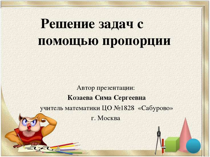 Решение задач с помощью пропорции Автор презентации: Козаева Сима Сергеевна у...