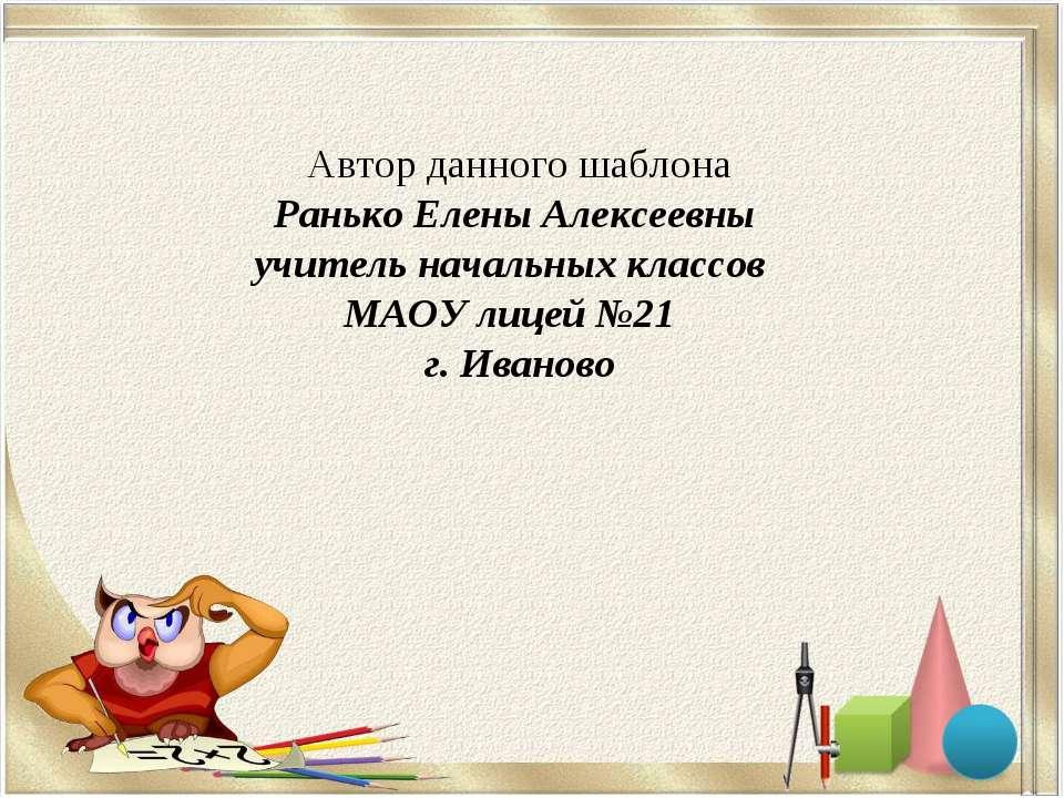 Автор данного шаблона Ранько Елены Алексеевны учитель начальных классов МАОУ ...