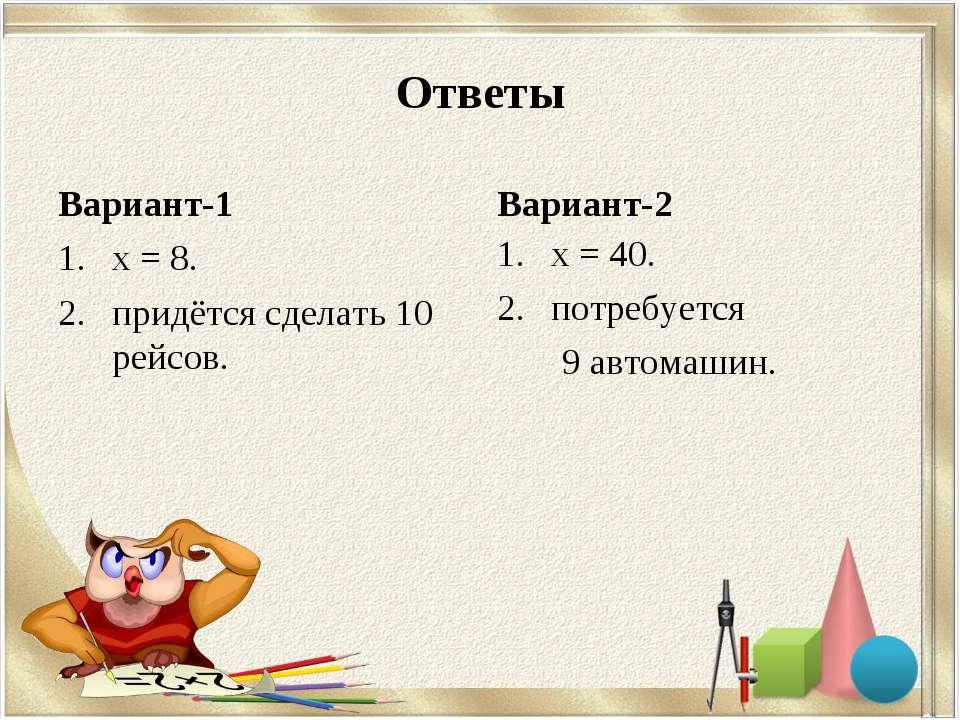Ответы Вариант-1 х = 8. придётся сделать 10 рейсов. Вариант-2 х = 40. потребу...