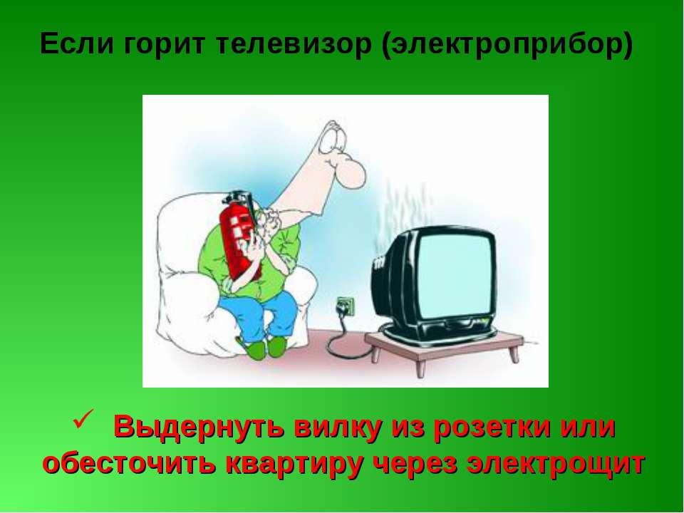 Если горит телевизор (электроприбор) Выдернуть вилку из розетки или обесточит...