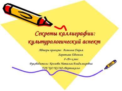 Секреты каллиграфии: культурологический аспект Авторы проекта: Асанина Дарья ...
