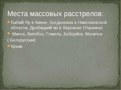 Места массовых расстрелов: Бабий Яр в Киеве, Богдановка в Николаевской област...