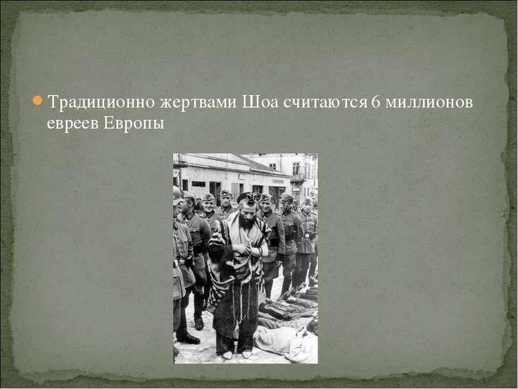 Традиционно жертвами Шоа считаются 6 миллионов евреев Европы