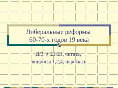 Либеральные реформы 60-70-х годов 19 века Д/З: § 21-21, читать, вопросы 1,2,4...