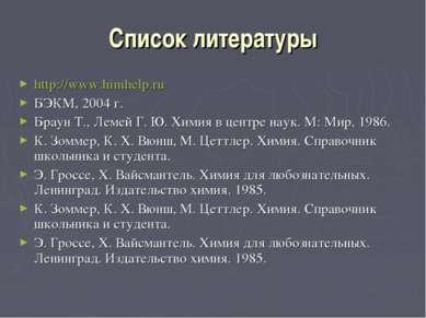 Список литературы http://www.himhelp.ru БЭКМ, 2004 г. Браун Т., Лемей Г. Ю. Х...