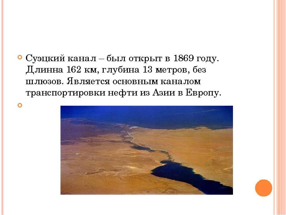 Суэцкий канал – был открыт в 1869 году. Длинна 162 км, глубина 13 метров, без...