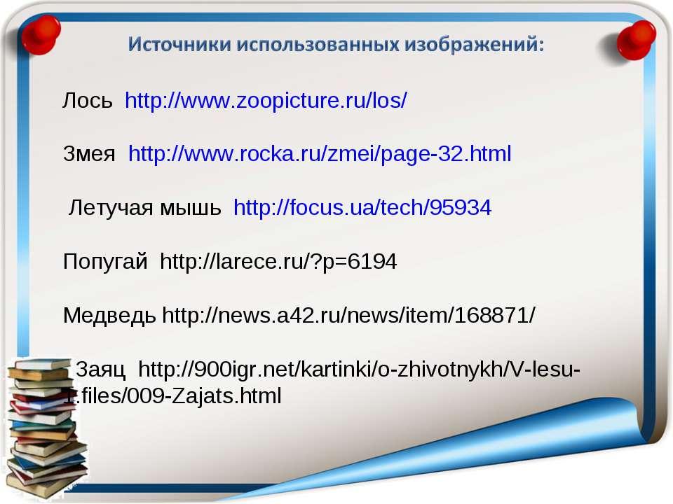 Лось http://www.zoopicture.ru/los/ Змея http://www.rocka.ru/zmei/page-32.html...
