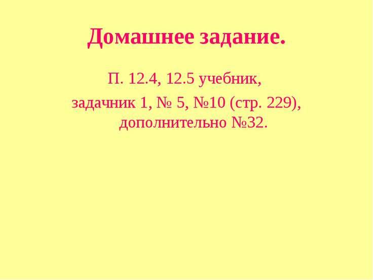 Домашнее задание. П. 12.4, 12.5 учебник, задачник 1, № 5, №10 (стр. 229), доп...