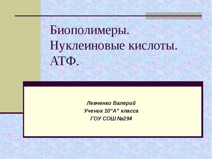 """Биополимеры. Нуклеиновые кислоты. АТФ. Левченко Валерий Ученик 10""""А"""" класса Г..."""