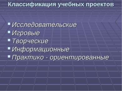 Классификация учебных проектов Исследовательские Игровые Творческие Информаци...