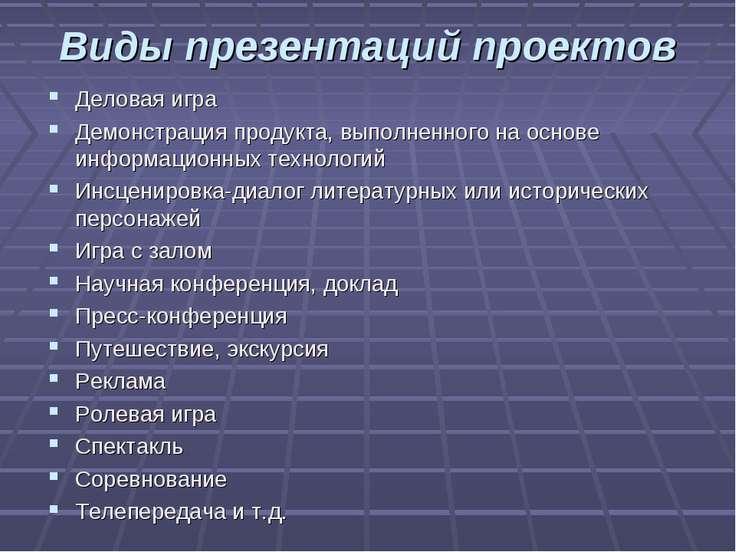 Виды презентаций проектов Деловая игра Демонстрация продукта, выполненного на...