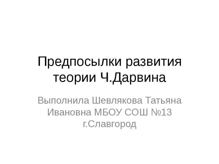 Предпосылки развития теории Ч.Дарвина Выполнила Шевлякова Татьяна Ивановна МБ...