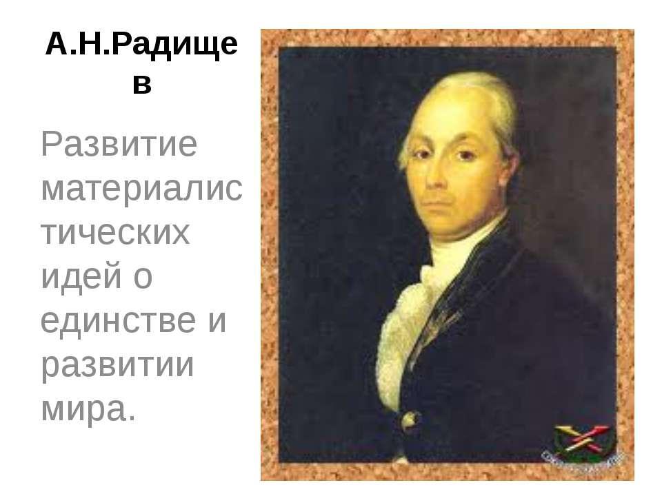 А.Н.Радищев Развитие материалистических идей о единстве и развитии мира.