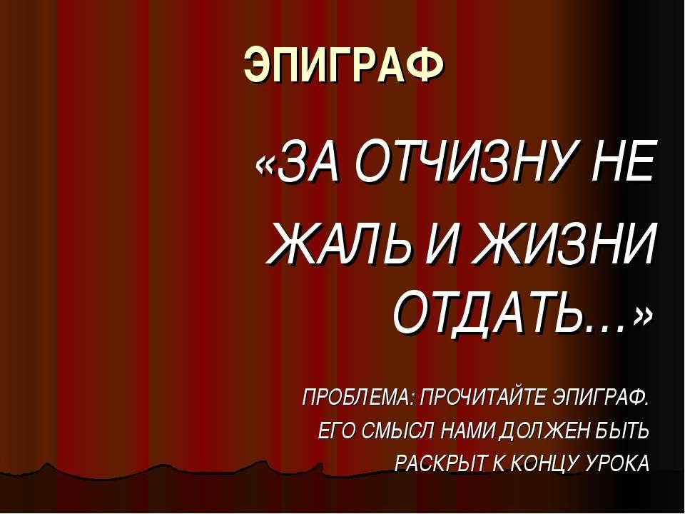 ЭПИГРАФ «ЗА ОТЧИЗНУ НЕ ЖАЛЬ И ЖИЗНИ ОТДАТЬ…» ПРОБЛЕМА: ПРОЧИТАЙТЕ ЭПИГРАФ. ЕГ...