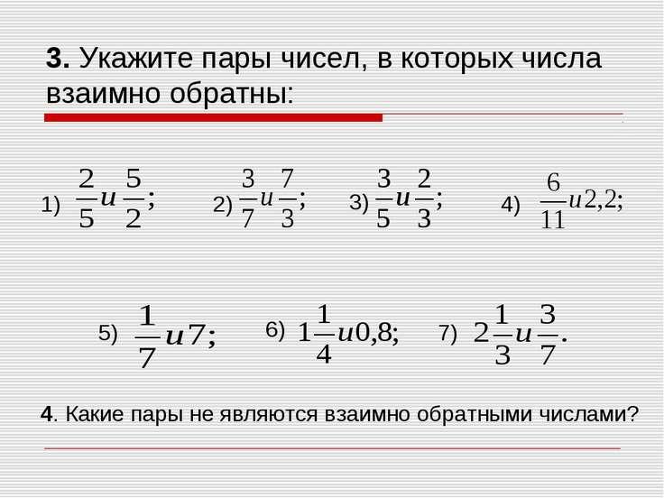 3. Укажите пары чисел, в которых числа взаимно обратны: 1) 2) 3) 4) 5) 6) 7) ...