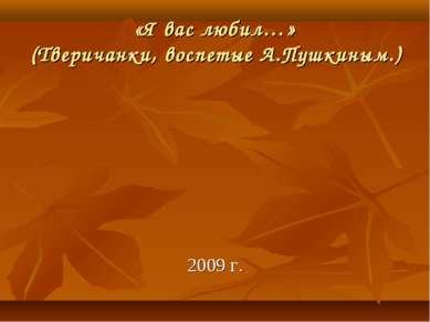 «Я вас любил…» (Тверичанки, воспетые А.Пушкиным.) 2009 г.