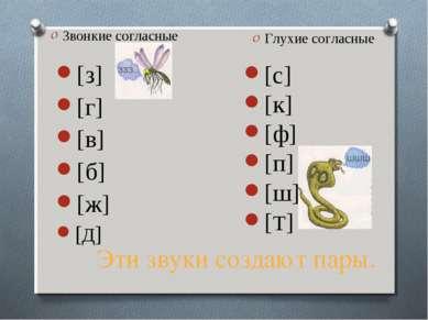 Эти звуки создают пары. Звонкие согласные [з] [г] [в] [б] [ж] [Д] Глухие согл...