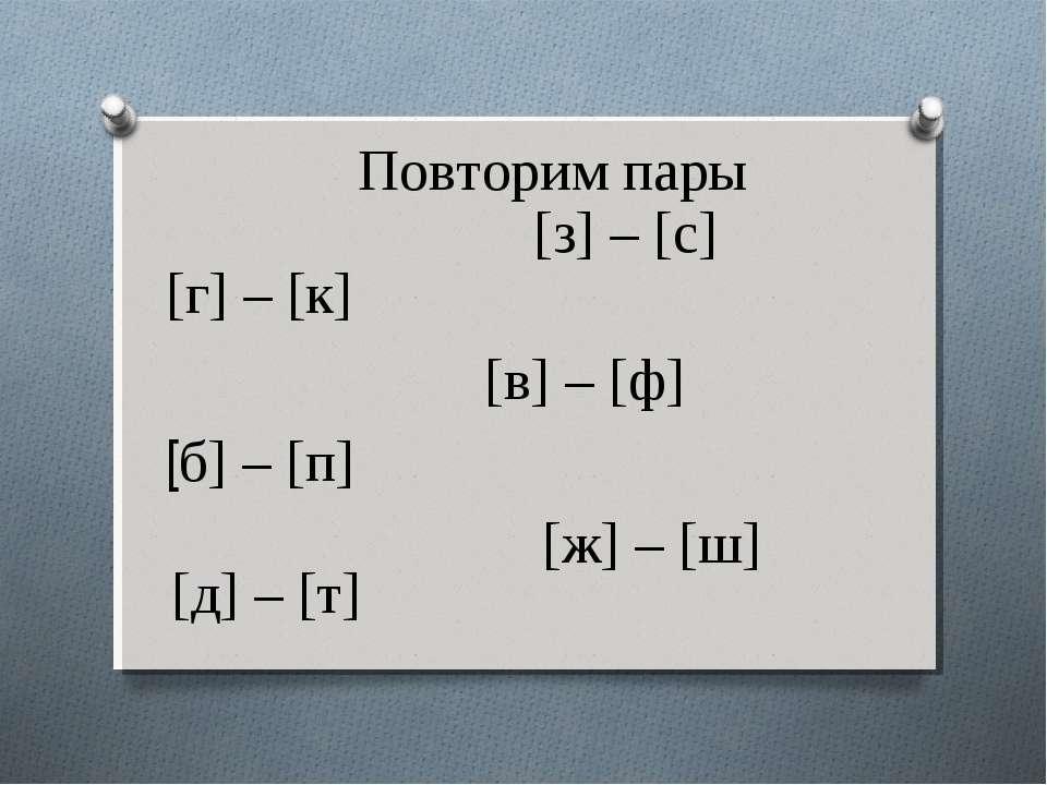 Повторим пары [з] – [с] [г] – [к] [в] – [ф] [б] – [п] [ж] – [ш] [д] – [т]