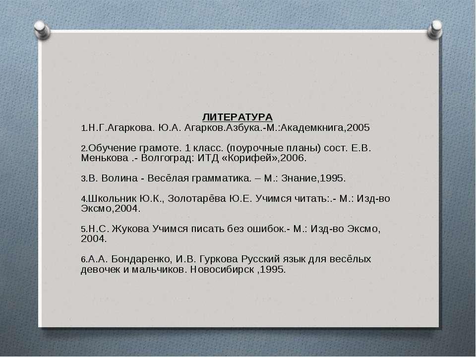 ЛИТЕРАТУРА Н.Г.Агаркова. Ю.А. Агарков.Азбука.-М.:Академкнига,2005 Обучение гр...