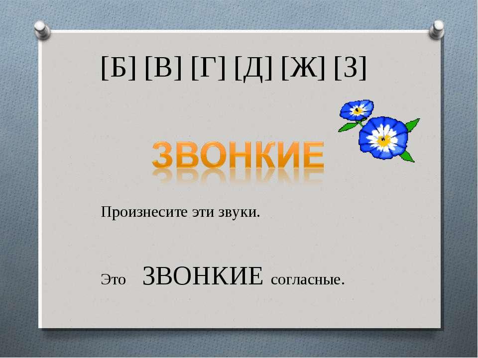 [Б] [В] [Г] [Д] [Ж] [З] Произнесите эти звуки. Это ЗВОНКИЕ согласные.