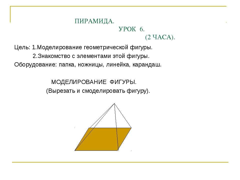 ПИРАМИДА. УРОК 6. (2 ЧАСА). Цель: 1.Моделирование геометрической фигуры. 2.Зн...