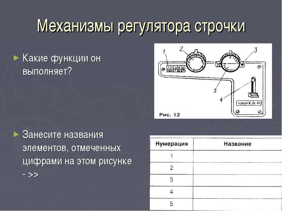 Механизмы регулятора строчки Какие функции он выполняет? Занесите названия эл...
