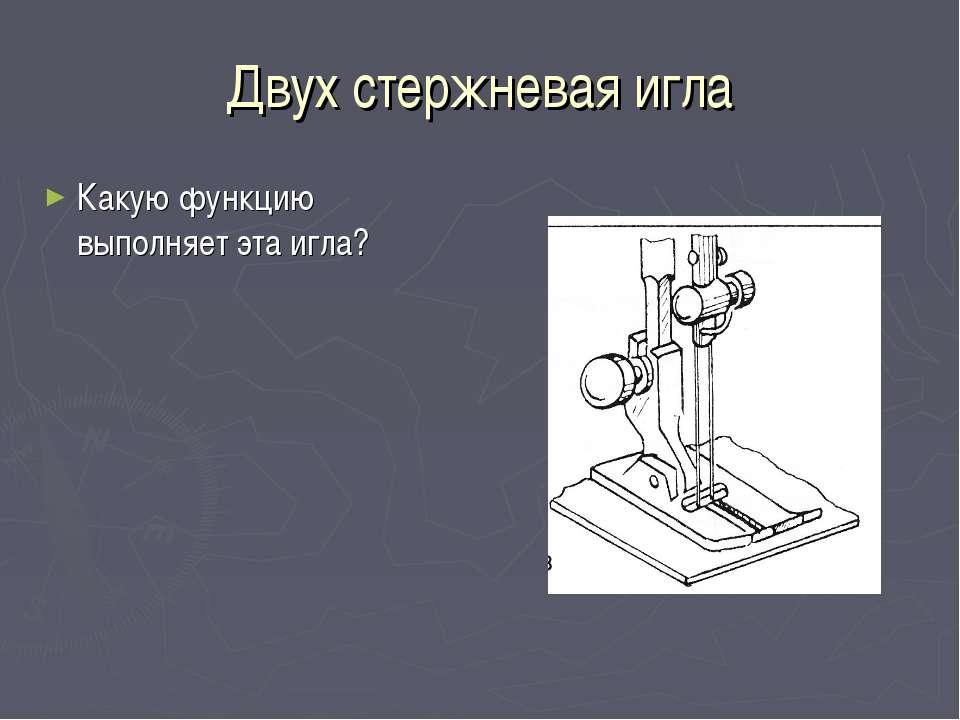 Двух стержневая игла Какую функцию выполняет эта игла?