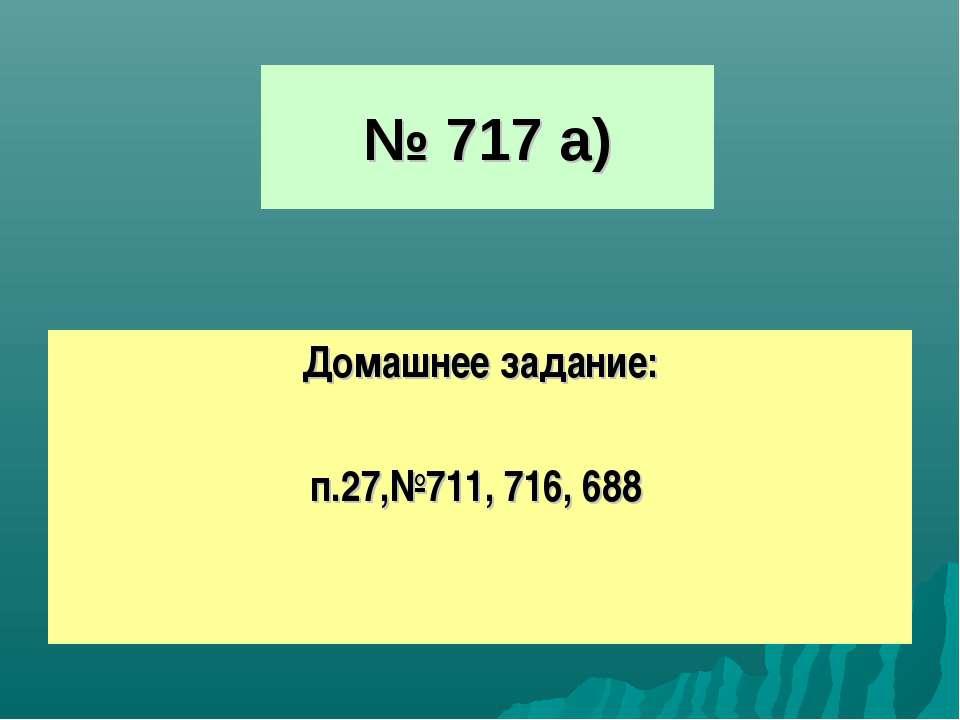 № 717 а) Домашнее задание: п.27,№711, 716, 688