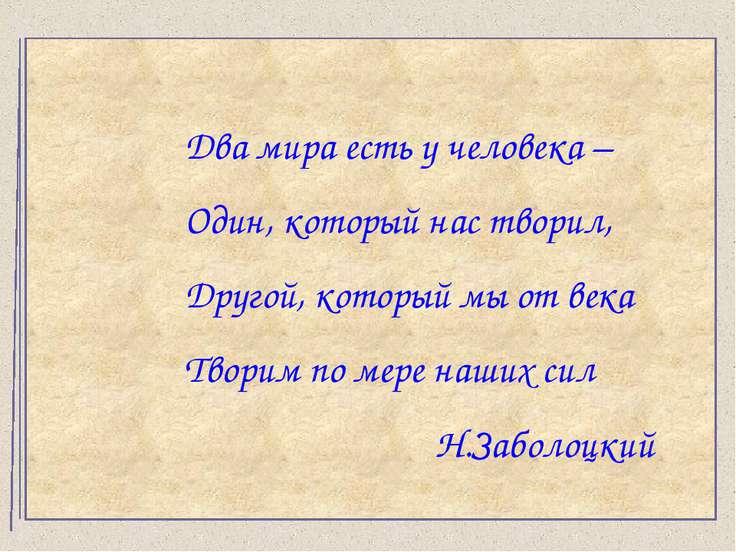 Два мира есть у человека – Один, который нас творил, Другой, который мы от ве...