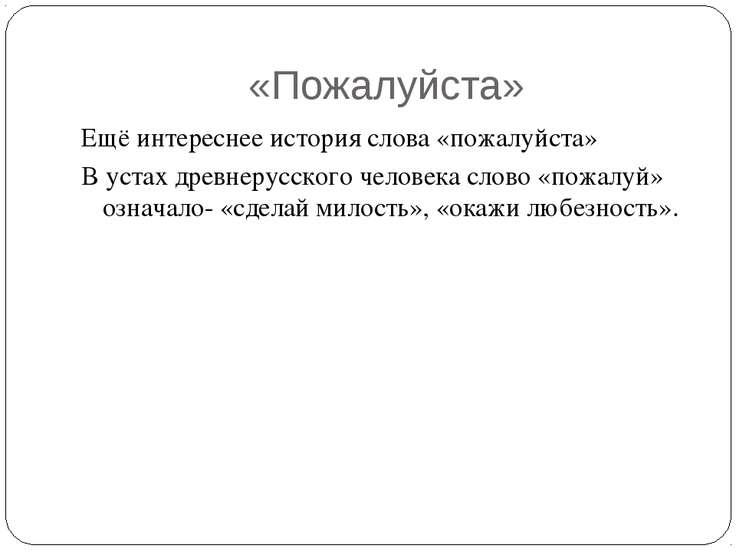 «Пожалуйста» Ещё интереснее история слова «пожалуйста» В устах древнерусского...