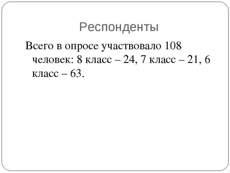 Респонденты Всего в опросе участвовало 108 человек: 8 класс – 24, 7 класс – 2...