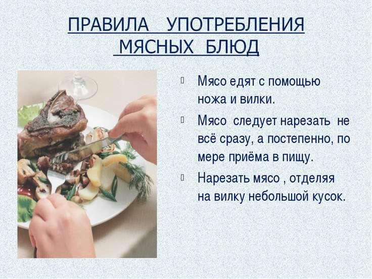 Мясо едят с помощью ножа и вилки. Мясо следует нарезать не всё сразу, а посте...