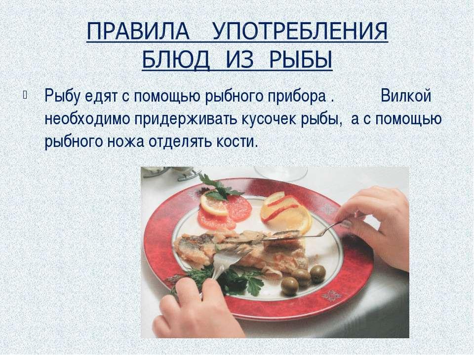Рыбу едят с помощью рыбного прибора . Вилкой необходимо придерживать кусочек ...